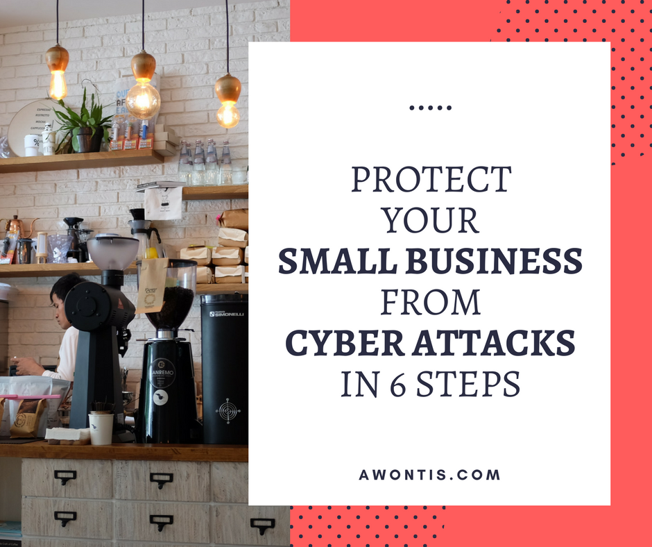 Protect Your Small Business From Cyber Attacks in 6 Steps