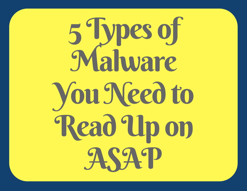 5 Types of Malware You Need to Read Up on ASAP