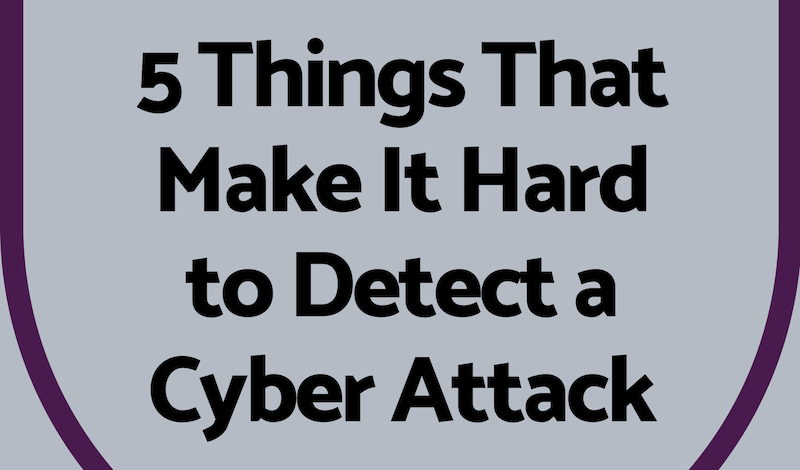 5 Things That Make It Hard to Detect a Cyber Attack (Infographic)
