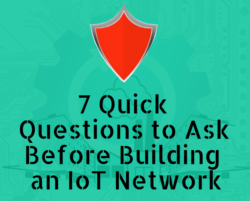 7 Quick Questions to Ask Before Building an IoT Network (Infographic)